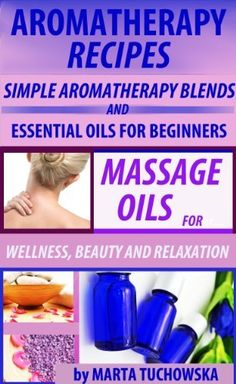 Aromatherapy Recipes: Simple Aromatherapy Blends and Essential Oils for Beginners. Massage Oils for Wellness, Beauty and Relaxation (Aromatherapy, Essential Oils, Aromatherapy Spa Book 3)