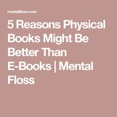 5 Reasons Physical Books Might Be Better Than E-Books | Mental Floss