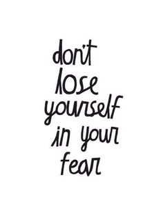 Don't Lose Yourself In Your Own Fear