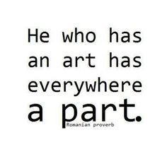 He who has an art has everywhere a part.