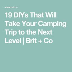19 DIYs That Will Take YourCamping Trip to the Next Level | Brit + Co