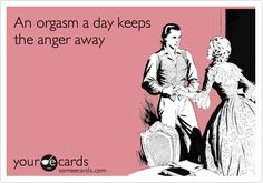 An orgasm a day keeps the anger away.