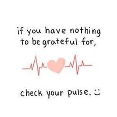 If you have nothing to be grateful for, check your pulse. Being alive to live another day is what we should always be grateful for.