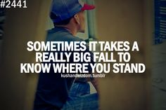 sometimes it takes a really big fall to know where you stand.