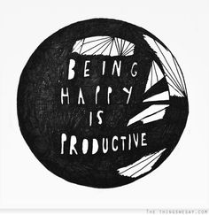 being happy is productive - quotes about life
