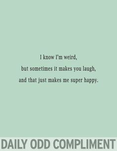 I know I'm weird, but sometimes it makes you laugh, and that just makes me super happy.