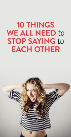 10 things we all need to stop saying to each other