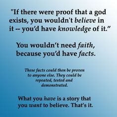 Atheism, Religion, God is Imaginary, Faith, No Proof. If there were proof that a god exists, you wouldn't believe in it - you'd have knowledge of it. You wouldn't need faith, because you'd have facts. These facts could then be proven to anyone else. They could be repeated, tested and demonstrated. What you have is a story that you want to believe. That's it.