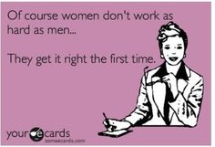 Of course women don't work as hard as men........ They get it right the first time.