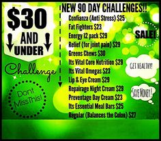 I'm looking  for  people to take the $30 or less⬇️ 90-day challenge‼️   Confianza (anti-stress) $25  Fat Fighters $23  Energy 12-pack $29  Relief (for joint pain) $29  Greens Chews (healthy snack!) $30  It's Vital Core Nutrition $29  It's Vital Omegas $23  Lip & Eye Cream $29 RepairAge Night Cream $29 ☀️ PreventAge Day Cream $25  It's Essential Meal Bars $25  Regular (balances the colon) $27
