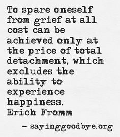 """""""To spare oneself from grief at all cost can be achieved only at the price of total detachment, which excludes the ability to experience happiness."""" - Erich Fromm"""