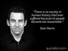 """There is no society in human history that ever suffered because its people became too reasonable."" Sam Harris quote"