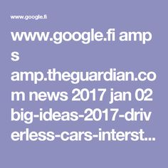 www.google.fi amp s amp.theguardian.com news 2017 jan 02 big-ideas-2017-driverless-cars-interstellar-travel-invention