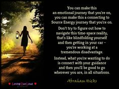You can make this an emotional journey that you're on, you can make this a connecting to Source Energy journey that you're on. Don't try to figure out how to navigate this time-space reality, that's like blindfolding yourself and then getting in your car – you're working at a tremendous disadvantage. Instead, what you're wanting to do is connect with your guidance and then you'll be good to go wherever you are, in all situations.