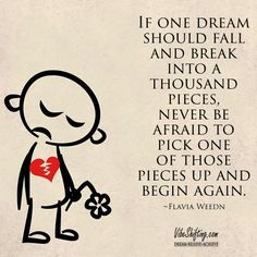 If one dream should fall and break into a thousand pieces, never be afraid to pick one of those pieces up and begin again. ~Flavia Weedn #quotes Awesome Quotes, Best Quotes, Begin Again, Pick One, Believe, Strength, Thoughts, Feelings, Fall