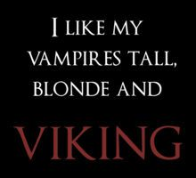 I like my vampires tall, blonde, and VIKING. *cough* Eric Northman *cough*