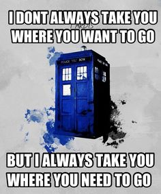 I don't always take you where you want to go... but I always take you where you need to go   -Dr. Who