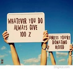 whatever you do always give 100% unless you are donating blood