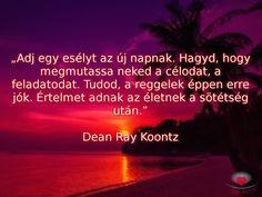 """""""Adj egy esélyt az új napnak. Hagyd, hogy megmutassa neked a célodat, a feladatodat. Tudod, a reggelek éppen erre jók. Értelmet adnak az életnek a sötétség után.""""  Dean Ray Koontz"""