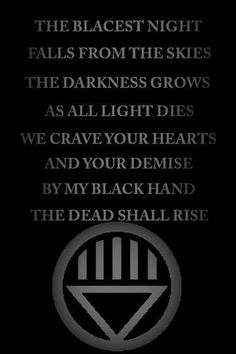 Black Lantern Oath: The blackest night falls from the skies, the darkness grows as all light dies. We crave your hearts and your demise, by my black hand, the dead shall rise