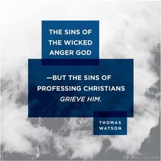 The sins of the wicked anger God - But the sins of professing Christians grieve him..........Thomas Waston