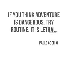 If you think #adventure is dangerous, try routine.  It's lethal.  Paulo Coelho #quote