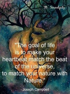 The goal of Life is to make your Heartbeat match the beat of the Universe to match your natue with Nature - Joseph Campbell Joseph Campbell Zitate, Joseph Campbell Quotes, Great Quotes, Quotes To Live By, Life Quotes, Inspirational Quotes, Motivational Quotes, Awesome Quotes, Quotable Quotes