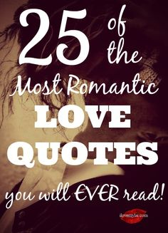 25 of the Most Romantic Love Quotes You Will Ever Read! Beautiful quotes and posters inside! Perfect as Valentine's Day quotes or any day quotes to enjoy on your own or with a partner.  <3