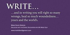"""""""WRITE…and in writing you will right so many wrongs, heal so much woundedness…yours and the world's.""""   – I originally wrote these words for me and then built a book around them for you! Be inspired by the result – Dialogues with the Divine: Encounters with My Wisest Self! • http://www.markdavidgerson.com/books/dialogues"""
