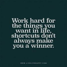 Work hard for the things you want in life, shortcuts don't always make you a winner.