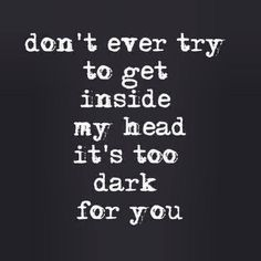 bipolar: don't ever try to get inside my head it's too dark for you