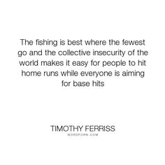 """Timothy Ferriss - """"The fishing is best where the fewest go and the collective insecurity of the world..."""". success, work, career, insecurity"""