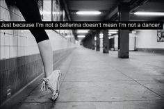 Just because I'm not a ballerina doesn't mean I'm not a dancer... YES!!!!
