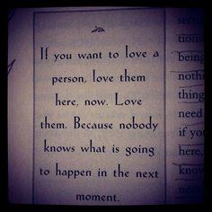 """""""f you want to love a person, love him here, now. Love him, because nobody knows what is going to happen in the next moment."""" ~ Osho"""