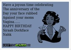 Have a joyous time celebrating   The anniversary of the   Day your face rubbed  Against your moms   Vagina......  HAPPY BIRTHDAY   Siraah Dorkface  Nahk