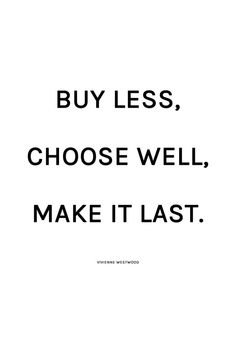 """Buy less, choose well, make it last."" Vivienne Westwood. http://hejdoll.com/feel-good-ethical-shopping-suggestions/"