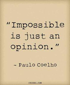 """Impossible is just an opinion."" — Paulo Coelho"