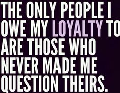 Don't expect my loyalty when it was clear I never had yours.