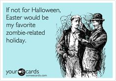 If not for Halloween, Easter would be my favorite zombie-related holiday.
