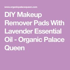 DIY Makeup Remover Pads With Lavender Essential Oil - Organic Palace Queen