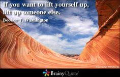 If you want to lift yourself up, lift up someone else. - Booker T. Washington