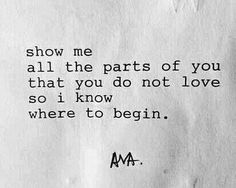 Show me all the parts of you that you do not love. —via http://ift.tt/2eY7hg4