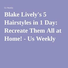 Blake Lively's 5 Hairstyles in 1 Day: Recreate Them All at Home! - Us Weekly