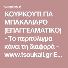 ΚΟΥΡΚΟΥΤΙ ΓΙΑ ΜΠΑΚΑΛΙΑΡΟ (ΕΠΑΓΓΕΛΜΑΤΙΚΟ) - Το περιτύλιγμα κάνει τη διαφορά - www.tsoukali.gr ΕΛΛΗΝΙΚΕΣ ΣΥΝΤΑΓΕΣ ΑΡΘΡΑ ΜΑΓΕΙΡΙΚΗΣ