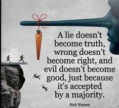 A lie doesn't become truth wrong doesn't become right and evil doesn't become good just because it's accepted by a majority