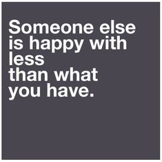Be happy with what you have.