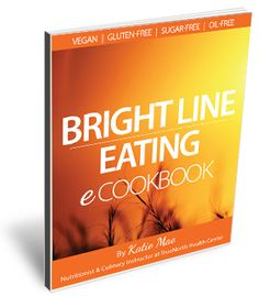 Bright Line Eating is extra nutitious and delicious with this e-cookbook, which has 45 whole food, plant-based recipes, meal ideas, sample menus and more!