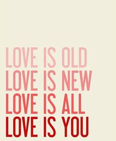 Love is old. Love is new. Love is all. Love is you.