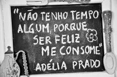 """""""Não tenho tempo algum, porque ser feliz me consome."""" Adélia Prado"""
