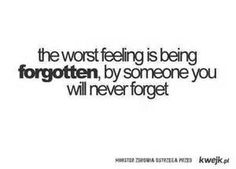 """The worst feeling is being forgotten by someone you will never forget."" Quotes"